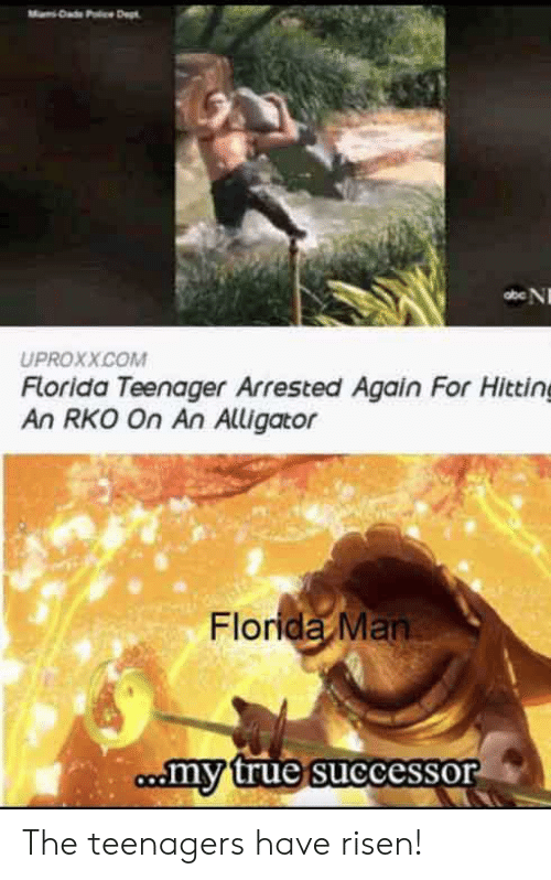 Alligator: Dad Pc Dept  abe N  UPROXX.COM  Florida Teenager Arrested Again For Hitting  An RKO On An Alligator  Florida Man  comy true successor The teenagers have risen!