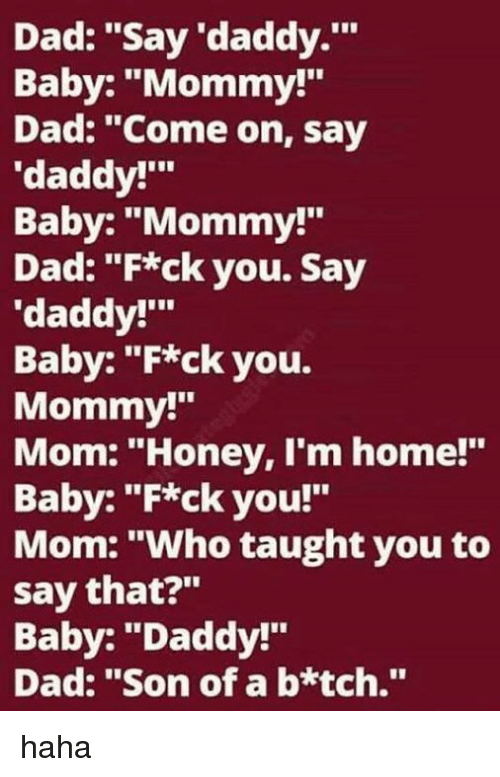 "Baby Daddys: Dad: ""Say 'daddy.'""  Baby: ""Mommy!""  Dad: ""Come on, say  ""daddy!'""  Baby: ""Mommy!  Dad: ""F*ck you. Say  'daddy!'""  Baby: ""F*ck you.  Mommy!""  Mom: ""Honey, I'm home!""  Baby: ""F*ck you!""  Mom: ""Who taught you to  say that?""  Baby: ""Daddy!""  Dad: ""Son of a b*tch."" haha"