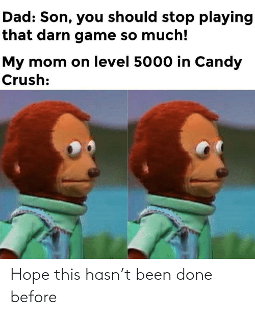 You Should: Dad: Son, you should stop playing  that darn game so much!  My mom on level 5000 in Candy  Crush: Hope this hasn't been done before