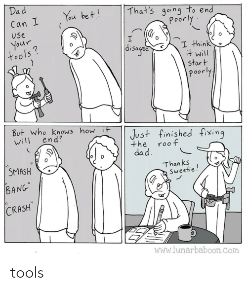 "use: Dad  That's going to end  poorly  You bet!  Can I  Use  your  tools?  disaged  I think  it will  start  poorly  But. who knows how it  end?  Just finished fixing  will  the  roof  dad.  SMASH  Than ks  Sweetie!  BANG""  CRASH  WWw.lunarbaboon.com tools"