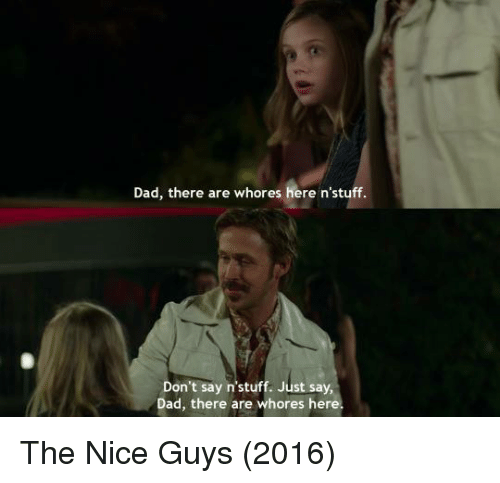 the nice guy: Dad, there are whores  here n'stuff.  Don't say n'stuff. Just say  Dad, there are whores here. The Nice Guys (2016)