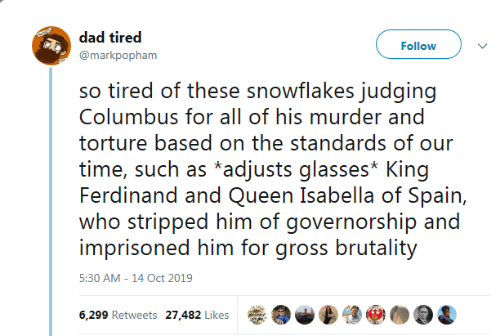 Spain: dad tired  Follow  @markpopham  so tired of these snowflakes judging  Columbus for all of his murder and  torture based on the standards of our  time, such as *adjusts glasses* King  Ferdinand and Queen Isabella of Spain,  who stripped him of governorship and  imprisoned him for gross brutality  5:30 AM -14 Oct 2019  6,299 Retweets 27,482 Likes