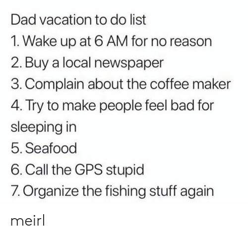 GPS: Dad vacation to do list  1. Wake up at 6 AM for no reason  2. Buy a local newspaper  3. Complain about the coffee maker  4. Try to make people feel bad for  sleeping in  5. Seafood  6. Call the GPS stupid  7. Organize the fishing stuff again meirl