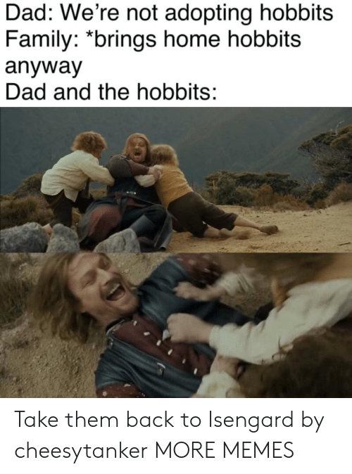 The Hobbits: Dad: We're not adopting hobbits  Family: *brings home hobbits  anyway  Dad and the hobbits: Take them back to Isengard by cheesytanker MORE MEMES