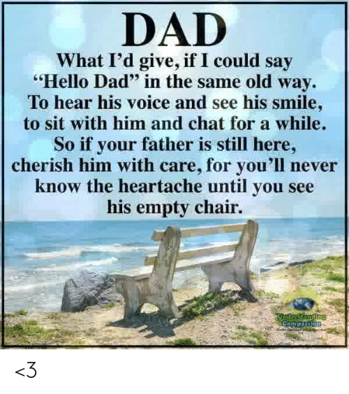 """heartache: DAD  What I'd give, if I could say  Hello Dad"""" in the same old way.  To hear his voice and see his smile  to sit with him and chat for a while.  So if your father is still here,  cherish him with care, for you'll never  know the heartache until you see  his empty chair. <3"""