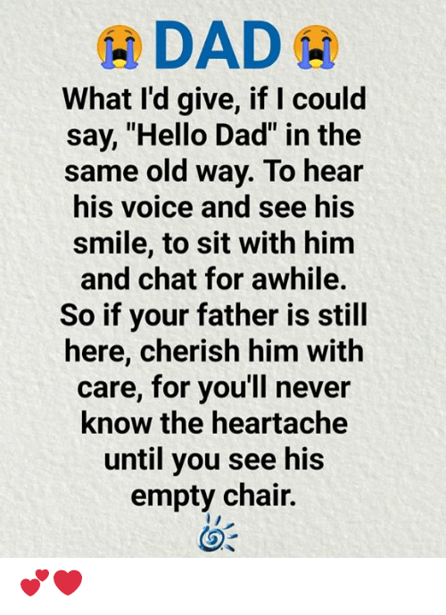 "Dad, Hello, and Memes: DAD  What I'd give, if I could  say, ""Hello Dad"" in the  same old way. To hear  his voice and see his  smile, to sit with him  and chat for awhile.  So if your father is still  here, cherish him with  care, for you'll never  know the heartache  until you see his  empty chair. 💕❤️"