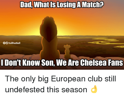 Chelsea, Club, and Dad: Dad, What Is Losing A Match?  TrollFootball  I Don't Know Son, We Are Chelsea Fans The only big European club still undefested this season 👌