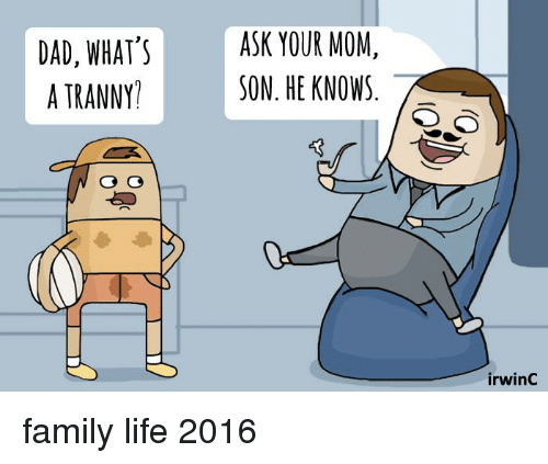 Memes, Tranny, and Mom: DAD, WHAT'S  A TRANNY  ASK YOUR MOM  SON. HE KNOWS  irwinC family life 2016