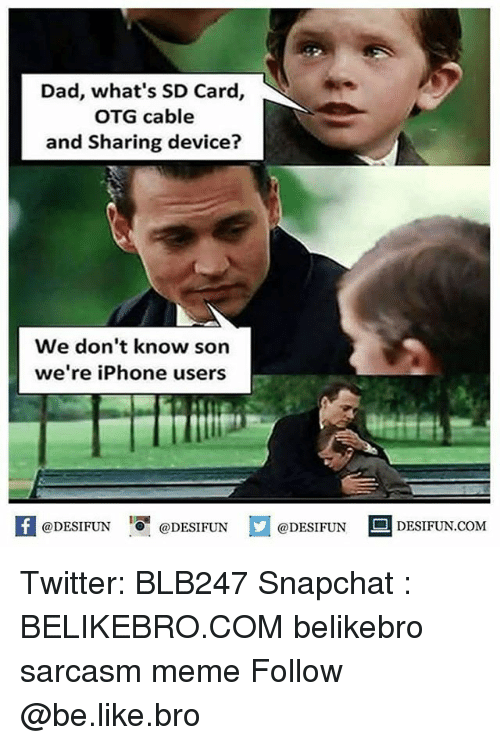 otg: Dad, what's SD Card,  OTG cable  and Sharing device?  We don't know son  we're iPhone users  1  @DESIFUN @DESIFUN @DESIFUN-DESIFUN.COM Twitter: BLB247 Snapchat : BELIKEBRO.COM belikebro sarcasm meme Follow @be.like.bro