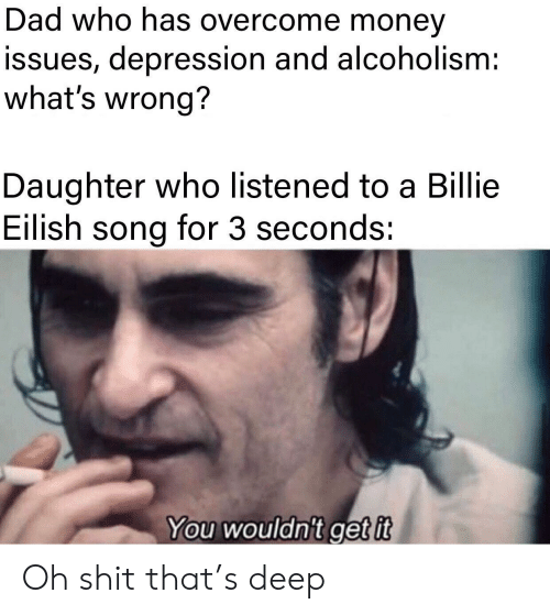 Billie: Dad who has overcome money  issues, depression and alcoholism:  what's wrong?  Daughter who listened to a Billie  Eilish song for 3 seconds:  You wouldn't get it Oh shit that's deep