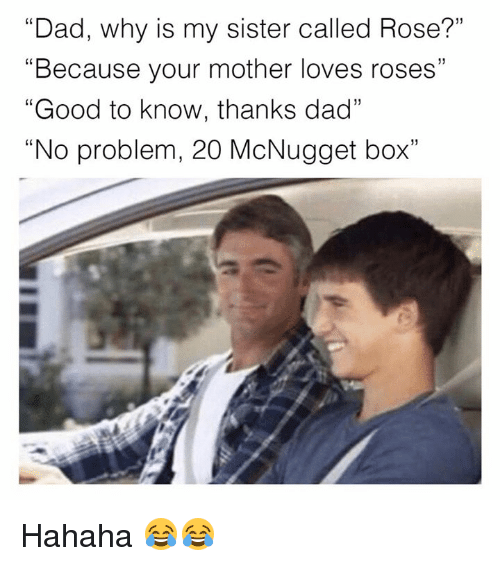 "rosee: ""Dad, why is my sister called Rose?""  ""Because your mother loves roses""  ""Good to know, thanks dad""  ""No problem, 20 McNugget box""  f0  CS  1) Hahaha 😂😂"