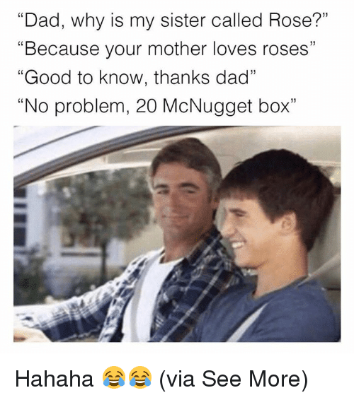 "rosee: ""Dad, why is my sister called Rose?""  ""Because your mother loves roses""  ""Good to know, thanks dad""  ""No problem, 20 McNugget box""  (0 Hahaha 😂😂  (via See More)"
