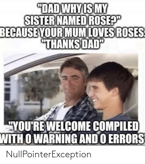 "roses: ""DAD WHY IS MY  SISTER NAMED ROSEP""  BECAUSE YOUR MUM LOVES ROSES  ""THANKS DAD  ""YOU'RE WELCOME COMPILED  WITH O WARNING AND O ERRORS NullPointerException"
