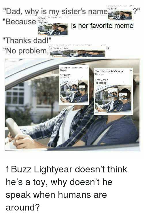 "Meme Thanks: ""Dad, why is my sister's name?""  ""Because  is her favorite meme  ""Thanks dad!""  ""No problem <p>f Buzz Lightyear doesn&rsquo;t think he&rsquo;s a toy, why doesn&rsquo;t he speak when humans are around?</p>"