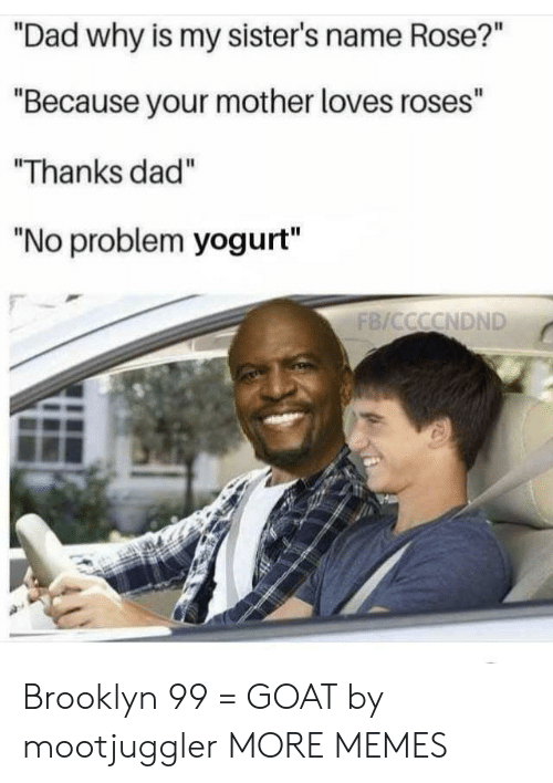 """Dad, Dank, and Memes: """"Dad why is my sister's name Rose?""""  """"Because your mother loves roses""""  Thanks dad""""  """"No problem yogurt"""" Brooklyn 99 = GOAT by mootjuggler MORE MEMES"""