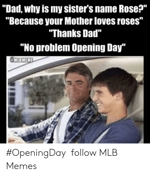 "Dad, Memes, and Mlb: ""Dad, why is my sister's name Rose?""  ""Because your Mother loves roses""  ""Thanks Dad""  ""No problem Opening Day ‪#OpeningDay ‬  ‪follow MLB Memes"