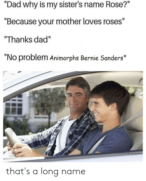 "Animorphs, Bernie Sanders, and Dad: ""Dad why is my sister's name Rose?""  ""Because your mother loves roses""  Thanks dad""  ""No problem Animorphs Bernie Sanders""  this meme made Ry memen that's a long name"