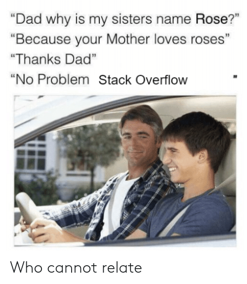 """Your Mother: """"Dad why is my sisters name Rose?""""  """"Because your Mother loves roses""""  """"Thanks Dad""""  """"No Problem Stack Overflow Who cannot relate"""
