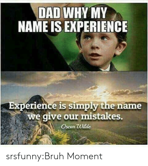 Bruh, Dad, and Target: DAD WHY MY  NAME IS EXPERIENCE  Experience is simply the name  we give our mistakes.  Oscar Wilde srsfunny:Bruh Moment