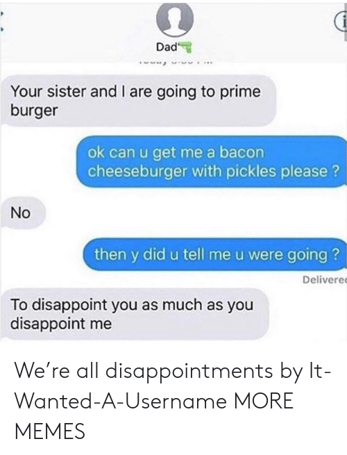 Dad, Dank, and Memes: Dad  Your sister and I are going to prime  burger  ok can u get me a bacon  cheeseburger with pickles please?  No  then y did u tell me u were going ?  Delivere  To disappoint you as much as you  disappoint me We're all disappointments by It-Wanted-A-Username MORE MEMES