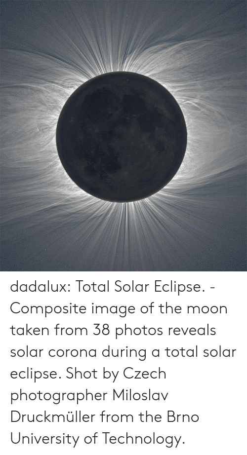 Eclipse: dadalux: Total Solar Eclipse. -Composite image of the moon taken from 38  photos reveals solar corona during a total solar eclipse. Shot by Czech  photographer Miloslav Druckmüller from the Brno University of  Technology.