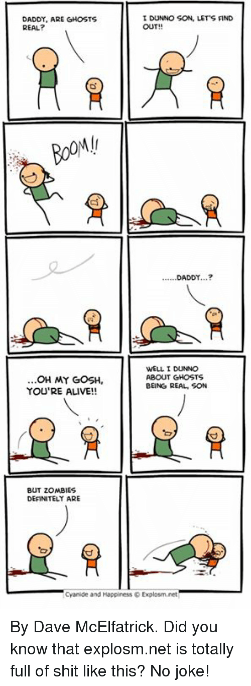 Being Real: DADDY, ARE GHOSTS  REAL?  I DUNNO SON, LET'S FIND  OUT!!  .DADDY...?  OH MY GOSH,  YOU'RE ALIVE!!  WELL I DUNNO  ABOUT GHOSTS  BEING REAL, SON  BUT ZOMBIES  DEFINITELY ARE  Cyanide and Happiness D Explosm.net By Dave McElfatrick. Did you know that explosm.net is totally full of shit like this? No joke!