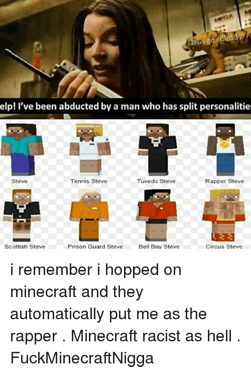 prison guard: daddy  elp! I've been abducted by a man who has split personalitie  Tennis Steve  Steve  Tuxedo Steve  Rapper Steve  Scottish Steve  Circus Steve  Prison Guard Steve  Bell Boy Steve i remember i hopped on minecraft and they automatically put me as the rapper . Minecraft racist as hell . FuckMinecraftNigga
