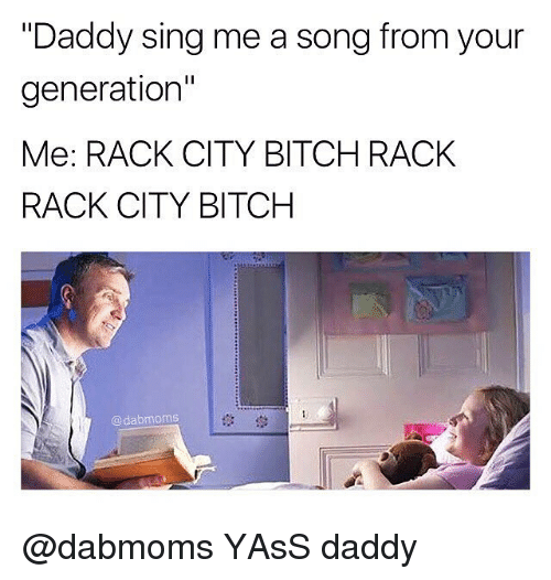 "racked: ""Daddy sing me a song from your  generation""  Me: RACK CITY BITCH RACK  RACK CITY BITCH  @dabmoms  1않 @dabmoms YAsS daddy"