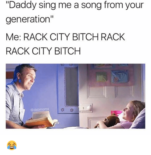 "racked: ""Daddy sing me a song from your  generation""  Me: RACK CITY BITCH RACK  RACK CITY BITCH  @dabmoms  t3学 😂"