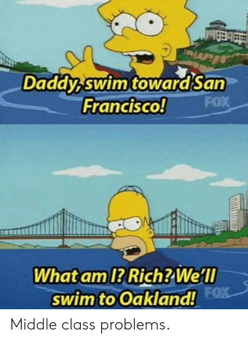 Fox, Class, and Middle Class: Daddy swim towardSan  FOX  Francisco!  What am 1? Rich? Well  swim to Oakland! FX Middle class problems.