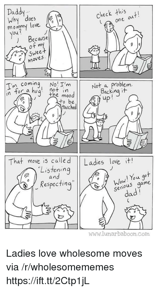 Dad, Love, and Wow: Daddy  Why does  05  mommy love o  Check this  one ou  You  ) Because  of my  Sweet  moves  Tn coming, No I'mot a problem  not in  the mo0  In tor  Backing it  touched  That move is calle d Ladies love it!  Listening  a n  Wow! You got  serious game  dad  espec ting  www.lunarbaboon.com Ladies love wholesome moves via /r/wholesomememes https://ift.tt/2Ctp1jL