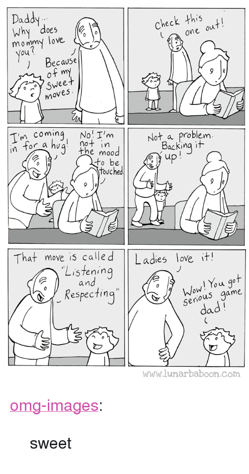 """Dad, Love, and Omg: Daddy  why does (  heck this  one  mo mmy love  ) Because  of my  Swee  mo  ves  T'n coming No I'm  Not a problem  Backing it  r a hv  I not in  the moo  touched  That move is calle d  Ladies love it!  Listening  an  ot  Respectin  o u  rious game  se  dad  www.lunarbaboon.com <p><a href=""""https://omg-images.tumblr.com/post/161542423362/sweet"""" class=""""tumblr_blog"""">omg-images</a>:</p>  <blockquote><p>sweet</p></blockquote>"""