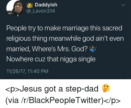 Blackpeopletwitter, Dad, and God: Daddyish  @ Lavon314  People try to make marriage this sacred  religious thing meanwhile god ain't even  married, Where's Mrs. God?  Nowhere cuz that nigga single  11/26/17, 11:40 PM <p>Jesus got a step-dad 🤔 (via /r/BlackPeopleTwitter)</p>