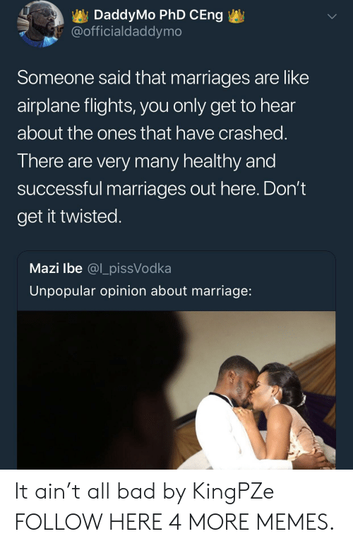 Bad, Dank, and Marriage: DaddyMo PhD CEng  @officialdaddymo  Someone said that marriages are like  airplane flights, you only get to hear  about the ones that have crashed.  There are very many healthy and  successful marriages out here. Don't  get it twisted.  Mazi Ibe @l_pissVodka  Unpopular opinion about marriage: It ain't all bad by KingPZe FOLLOW HERE 4 MORE MEMES.
