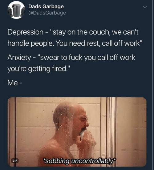 """Fuck You, Gif, and Work: Dads Garbage  @DadsGarbage  Depression - """"stay on the couch, we can't  handle people. You need rest, call off work""""  Anxiety - """"swear to fuck you call off work  you're getting fired.""""  Me -  sobbing uncontrollably  GIF"""