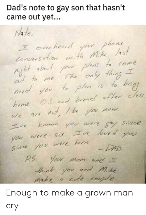 Dad, Phone, and Mom: Dad's note to gay son that hasn't  came out yet...  Nate  yeur phone  Conuersetion wth Mke st  Your plans fo come  The only thins  f plan is to bay  ourhesred  at to me  d  OJ nd brer er chu  heme  you now  we  kaown  ve  werr a Sine  you  loved  Wire  you  you  Siace yeu  bora  -DAD  Your mom nc  P.S  and mike  you  iude tople  make Enough to make a grown man cry