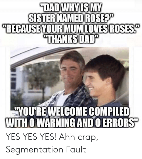 """Compiled: DADWHYIS MY  SISTER NAMED ROSEP  """"BECAUSE YOUR MUMLOVESROSES  """"THANKSDAD""""  YOURE WELCOME COMPILED  WITH O WARNING ANDO ERRORS"""" YES YES YES! Ahh crap, Segmentation Fault"""