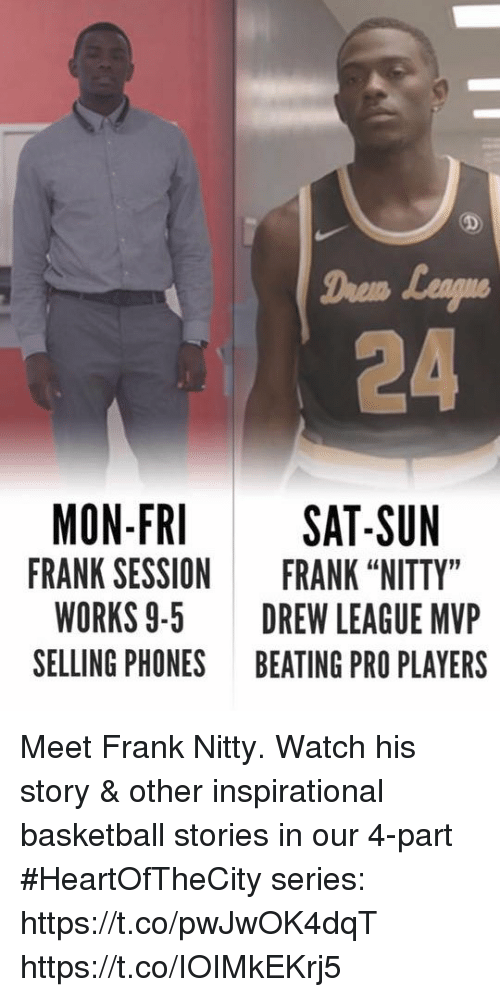 "Basketball, Memes, and Drew League: Daem  24  MON-FRI  FRANK SESSION  WORKS 9-5  SELLING PHONES  SAT-SUN  FRANK ""NITTY""  DREW LEAGUE MVP  BEATING PRO PLAYERS Meet Frank Nitty.  Watch his story & other inspirational basketball stories in our 4-part #HeartOfTheCity series: https://t.co/pwJwOK4dqT https://t.co/IOIMkEKrj5"