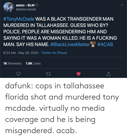 cops: dafunk:  cops in tallahassee florida shot and murdered tony mcdade. virtually no media coverage and he is being misgendered. acab.