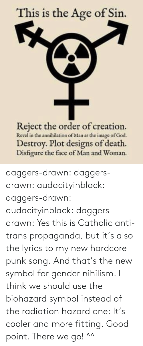 hazard: daggers-drawn:  daggers-drawn: audacityinblack:  daggers-drawn:  audacityinblack:  daggers-drawn: Yes this is Catholic anti-trans propaganda, but it's also the lyrics to my new hardcore punk song. And that's the new symbol for gender nihilism.   I think we should use the biohazard symbol instead of the radiation hazard one: It's cooler and more fitting.  Good point.   There we go! ^^