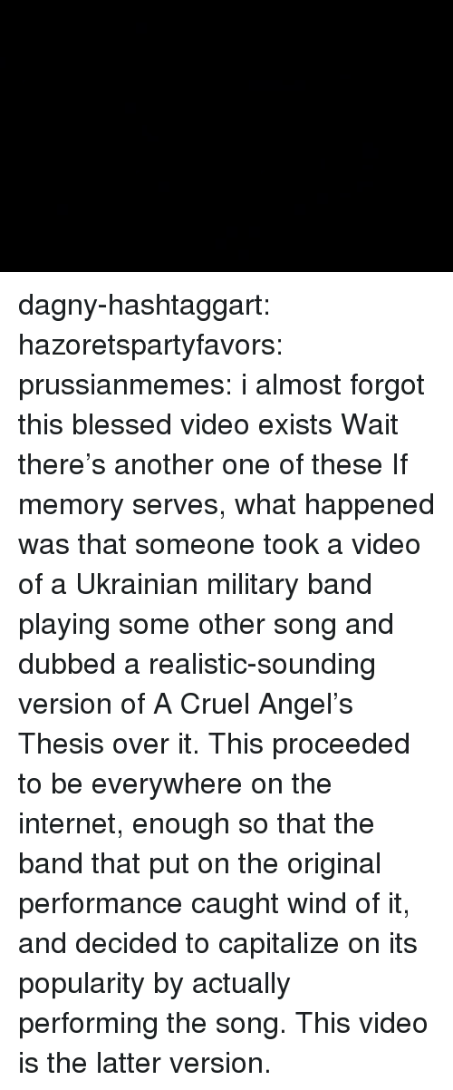 Another One, Blessed, and Internet: dagny-hashtaggart: hazoretspartyfavors:  prussianmemes: i almost forgot this blessed video exists Wait there's another one of these  If memory serves, what happened was that someone took a video of a Ukrainian military band playing some other song and dubbed a realistic-sounding version of A Cruel Angel's Thesis over it. This proceeded to be everywhere on the internet, enough so that the band that put on the original performance caught wind of it, and decided to capitalize on its popularity by actually performing the song. This video is the latter version.