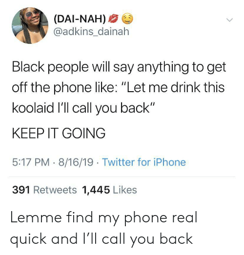 """Say Anything...: (DAI-NAH)  @adkins_dainah  Black people will say anything to get  off the phone like: """"Let me drink this  koolaid I'll call you back""""  KEEP IT GOING  5:17 PM 8/16/19 Twitter for iPhone  391 Retweets 1,445 Likes Lemme find my phone real quick and I'll call you back"""