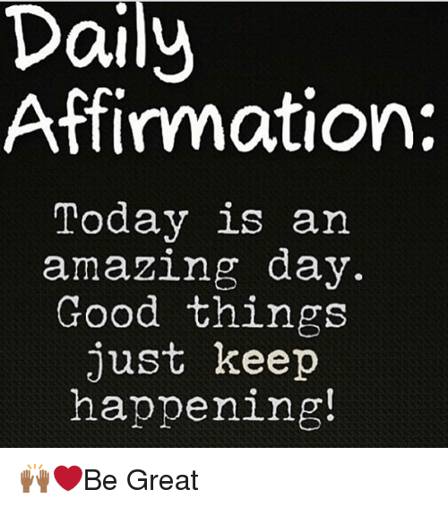 Affirmative: Daily  Affirmation:  Today is an  amazing day.  Good things  just keep  happening! 🙌🏾❤️Be Great