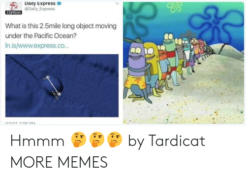 Dank, Memes, and Target: Daily Express  @Daily_Express  EXPRESS  What is this 2.5mile long object moving  under the Pacific Ocean?  In.is/www.express.co...  つ,つ,1 7  1.na n.M Hmmm 🤔🤔🤔 by Tardicat MORE MEMES