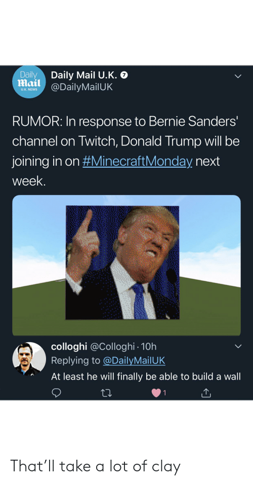 Bernie Sanders, Donald Trump, and News: Daily  mail @DailyMailUK  Daily Mail U.K. O  U.K. NEWS  RUMOR: In response to Bernie Sanders'  channel on Twitch, Donald Trump will be  joining in on #MinecraftMonday next  week.  colloghi @Colloghi 10h  Replying to @DailyMailUK  At least he will finally be able to build a wall  1 That'll take a lot of clay