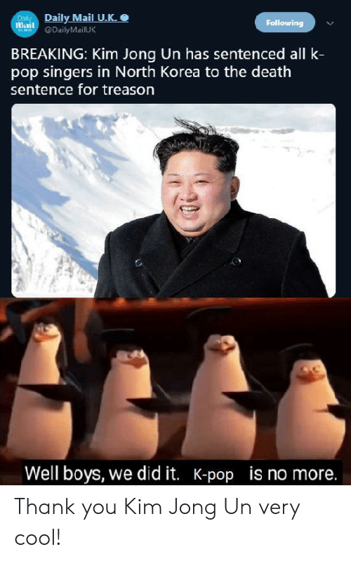 Kim Jong-Un, North Korea, and Pop: Daily Mail U.K.  Daily  mail  Following  DailyMailUK  VAMES  BREAKING: Kim Jong Un has sentenced all k-  pop singers in North Korea to the death  sentence for treason  Well boys, we did it. K-pop is no more. Thank you Kim Jong Un very cool!