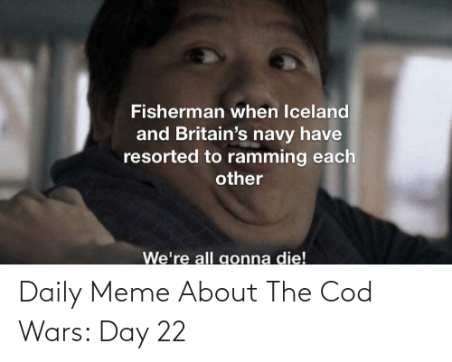 cod: Daily Meme About The Cod Wars: Day 22