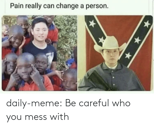 mess: daily-meme:  Be careful who you mess with