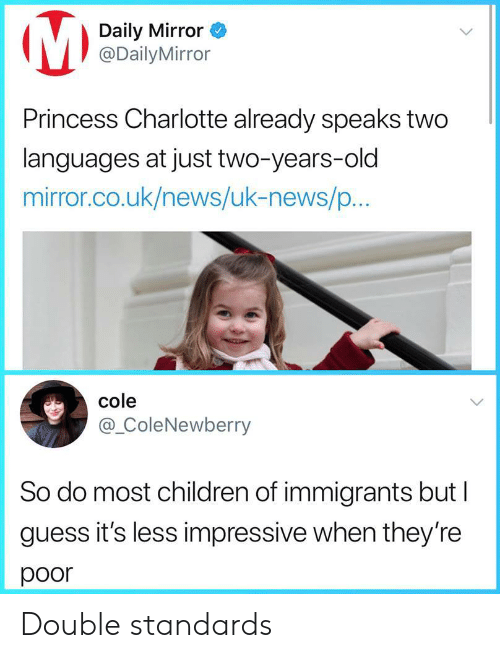 Charlotte: Daily Mirror  @DailyMirror  Princess Charlotte already speaks two  languages at just two-years-old  mirror.co.uk/news/uk-news/p...  cole  @_ColeNewberry  So do most children of immigrants but l  guess it's less impressive when they're  poor Double standards
