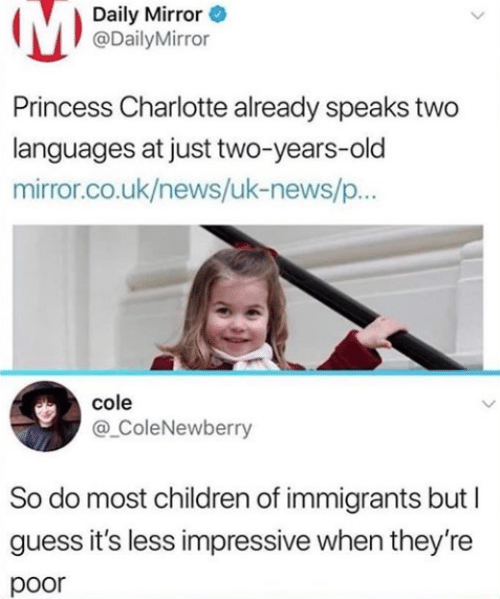 Charlotte: Daily Mirror  @DailyMirror  Princess Charlotte already speaks two  languages at just two-years-old  mirror.co.uk/news/uk-news/p..  cole  @ ColeNewberry  So do most children of immigrants but  guess it's less impressive when they're  poor